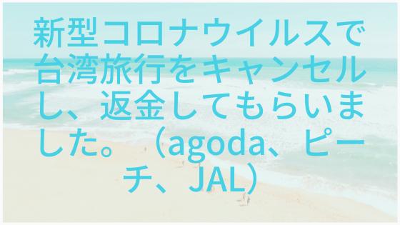 新型コロナウイルスで台湾旅行をキャンセルし、返金してもらいました。(アゴダ、ピーチ、JAL)